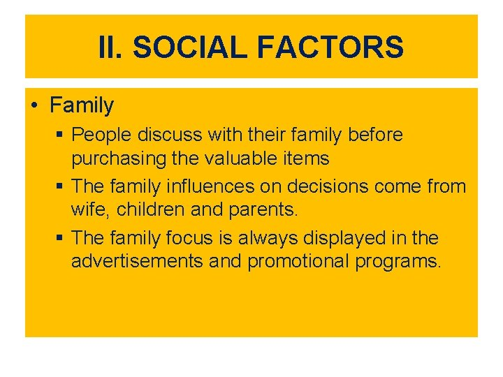 II. SOCIAL FACTORS • Family § People discuss with their family before purchasing the