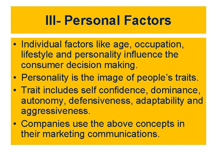 III- Personal Factors • Individual factors like age, occupation, lifestyle and personality influence the