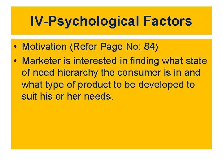 IV-Psychological Factors • Motivation (Refer Page No: 84) • Marketer is interested in finding