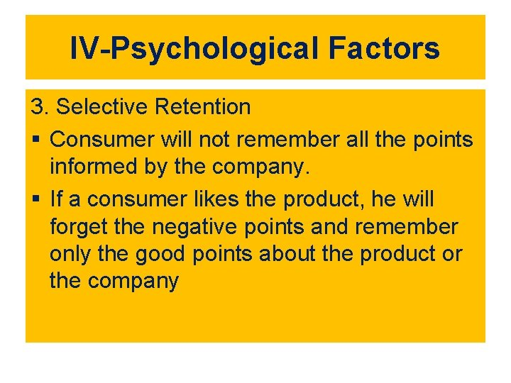 IV-Psychological Factors 3. Selective Retention § Consumer will not remember all the points informed