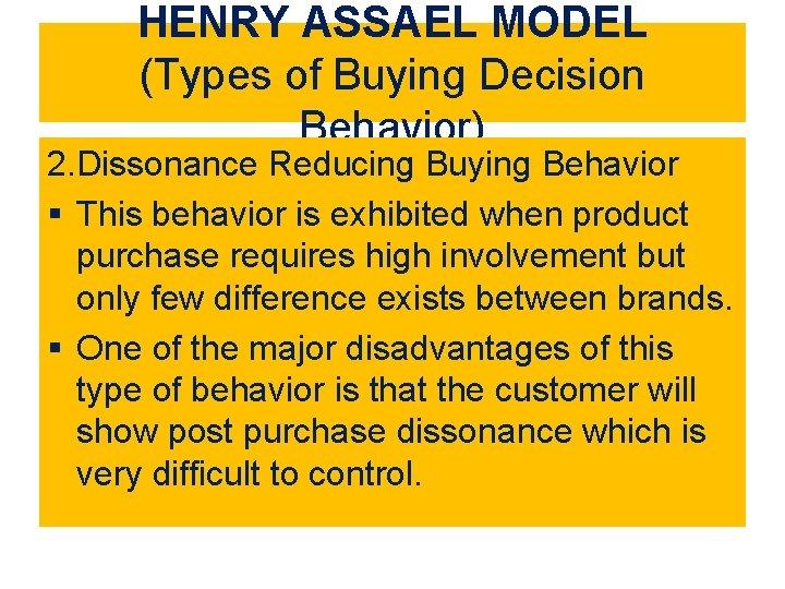 HENRY ASSAEL MODEL (Types of Buying Decision Behavior) 2. Dissonance Reducing Buying Behavior §