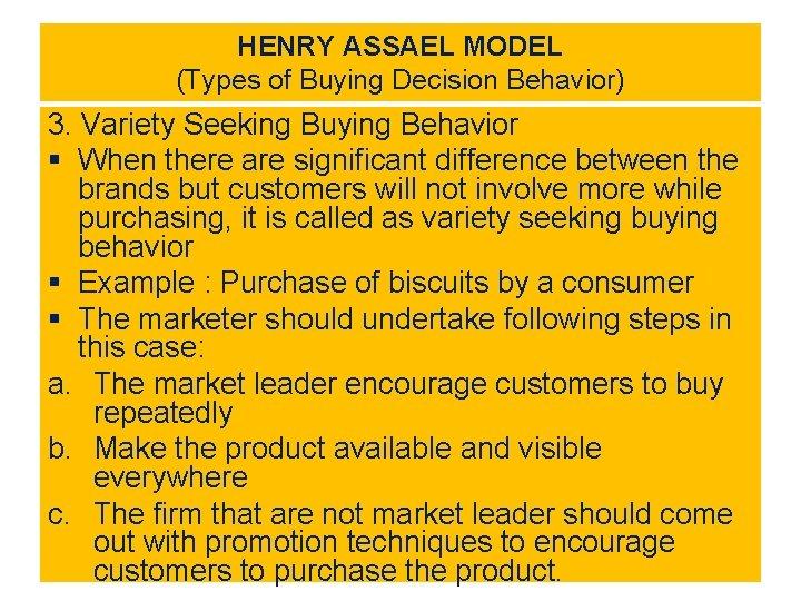 HENRY ASSAEL MODEL (Types of Buying Decision Behavior) 3. Variety Seeking Buying Behavior §
