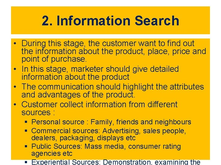 2. Information Search • During this stage, the customer want to find out the