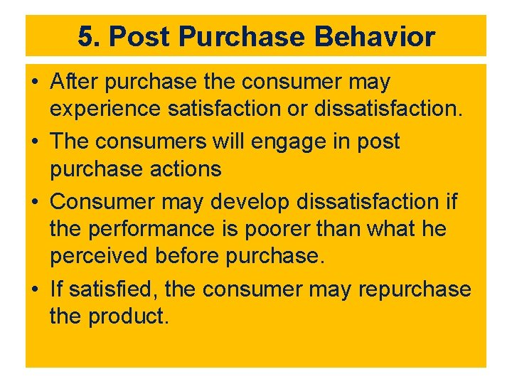 5. Post Purchase Behavior • After purchase the consumer may experience satisfaction or dissatisfaction.