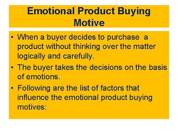 Emotional Product Buying Motive • When a buyer decides to purchase a product without