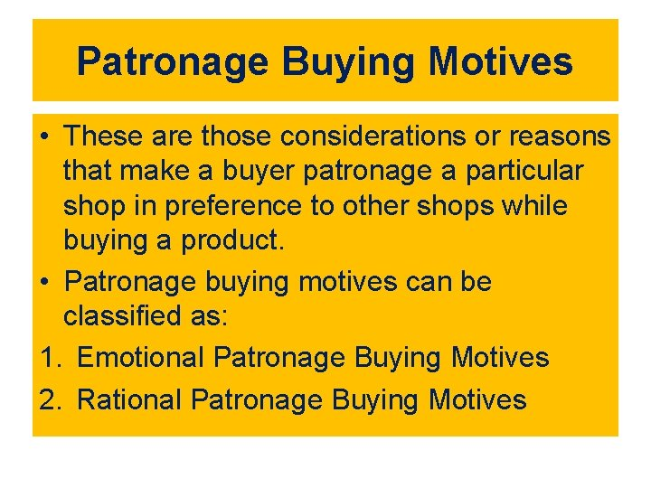 Patronage Buying Motives • These are those considerations or reasons that make a buyer
