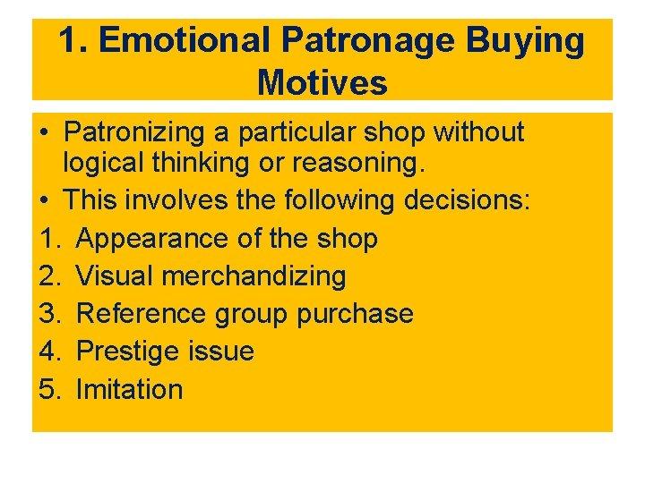 1. Emotional Patronage Buying Motives • Patronizing a particular shop without logical thinking or