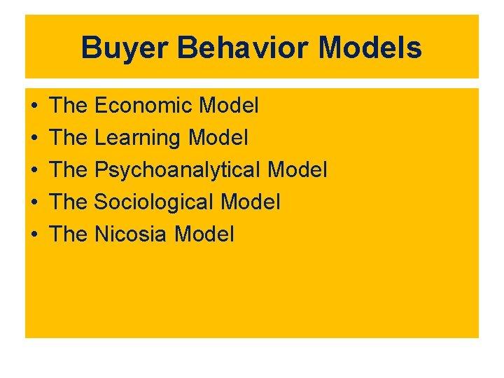 Buyer Behavior Models • • • The Economic Model The Learning Model The Psychoanalytical