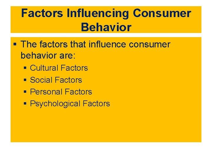Factors Influencing Consumer Behavior § The factors that influence consumer behavior are: § §
