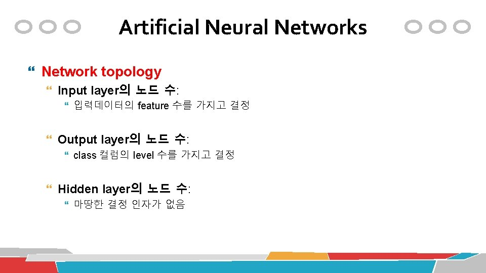 Artificial Neural Networks Network topology Input layer의 노드 수: 입력데이터의 feature 수를 가지고 결정
