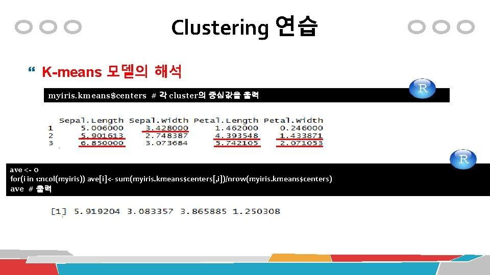 Clustering 연습 K-means 모델의 해석 myiris. kmeans$centers # 각 cluster의 중심값을 출력 ave <-