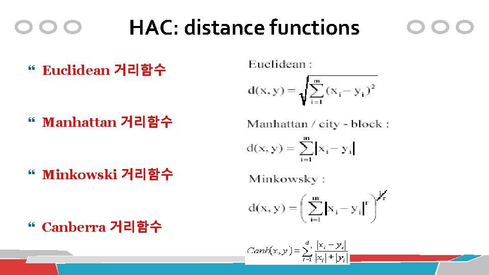 HAC: distance functions Euclidean 거리함수 Manhattan 거리함수 Minkowski 거리함수 Canberra 거리함수