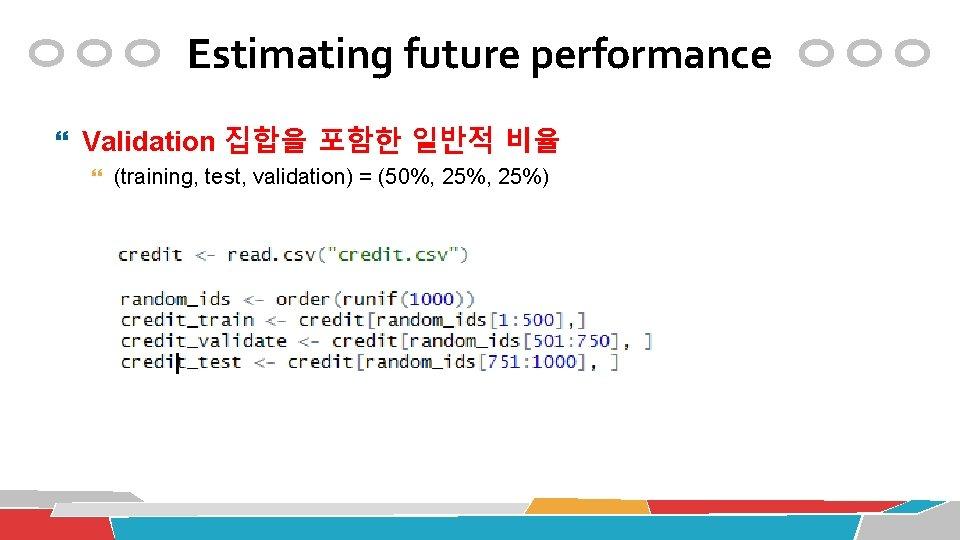 Estimating future performance Validation 집합을 포함한 일반적 비율 (training, test, validation) = (50%, 25%)