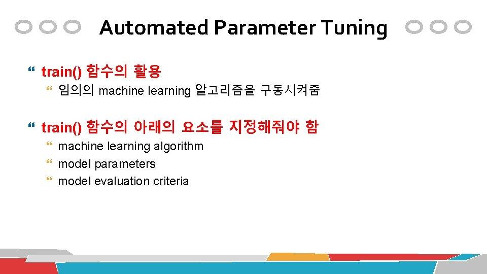 Automated Parameter Tuning train() 함수의 활용 임의의 machine learning 알고리즘을 구동시켜줌 train() 함수의 아래의