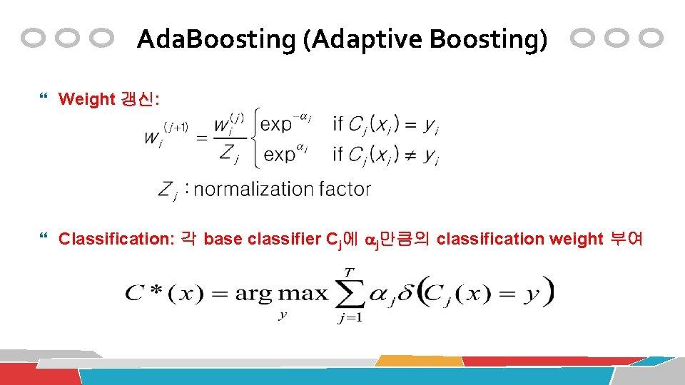 Ada. Boosting (Adaptive Boosting) Weight 갱신: Classification: 각 base classifier Cj에 j만큼의 classification weight