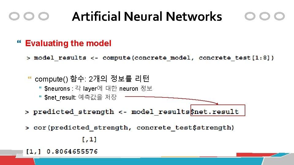 Artificial Neural Networks Evaluating the model compute() 함수: 2개의 정보를 리턴 $neurons : 각