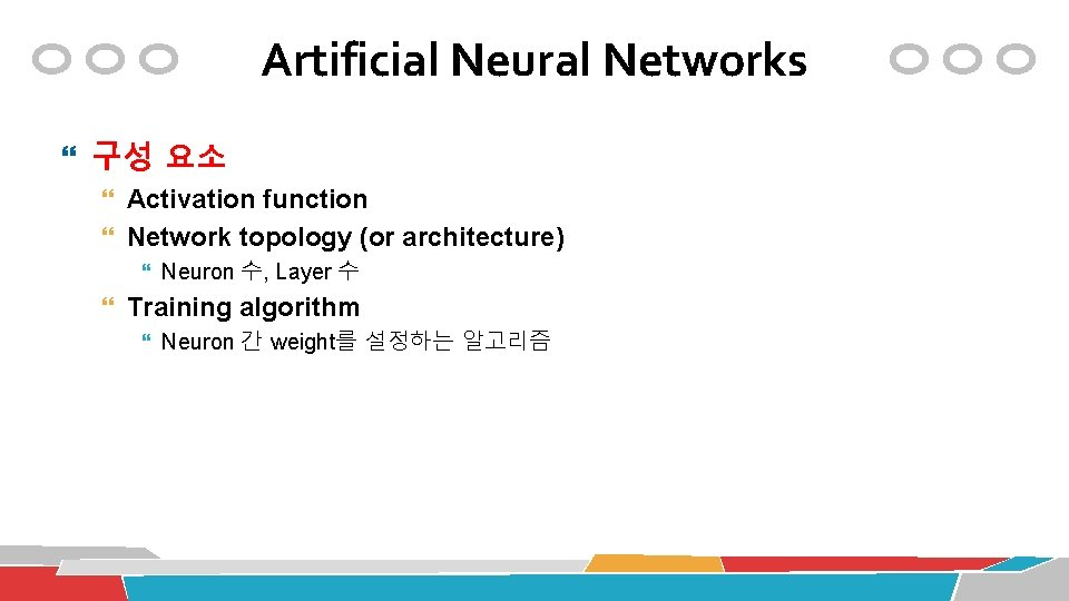Artificial Neural Networks 구성 요소 Activation function Network topology (or architecture) Neuron 수, Layer