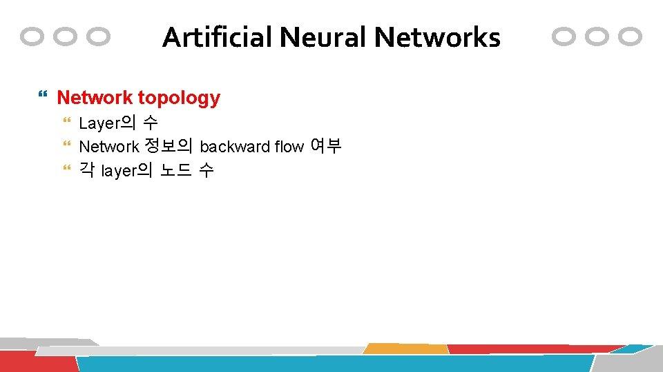 Artificial Neural Networks Network topology Layer의 수 Network 정보의 backward flow 여부 각 layer의