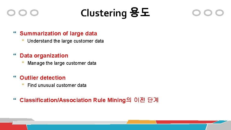 Clustering 용도 Summarization of large data Understand the large customer data Data organization Manage