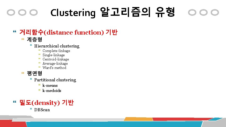 Clustering 알고리즘의 유형 거리함수(distance function) 기반 계층형 Hierarchical clustering Complete-linkage Single-linkage Centroid-linkage Average-linkage Ward's