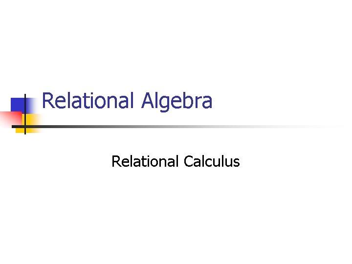 Relational Algebra Relational Calculus