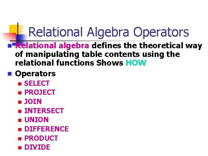 Relational Algebra Operators n n Relational algebra defines theoretical way of manipulating table contents