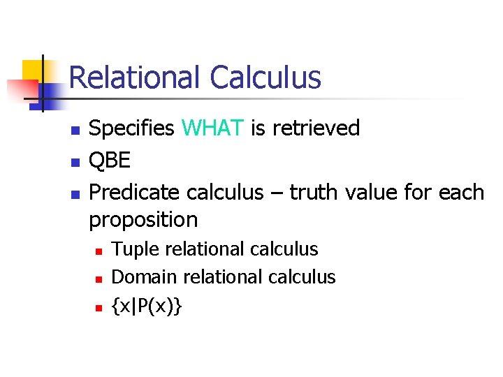 Relational Calculus n n n Specifies WHAT is retrieved QBE Predicate calculus – truth