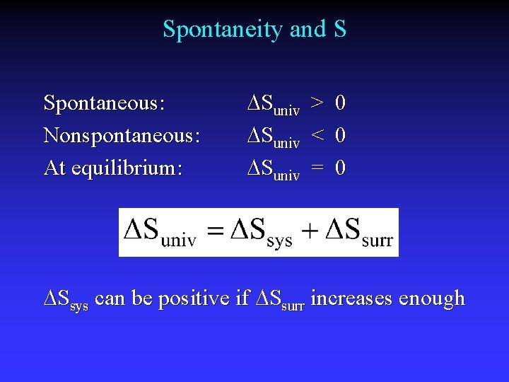 Spontaneity and S Spontaneous: Nonspontaneous: At equilibrium: Suniv > 0 Suniv < 0 Suniv