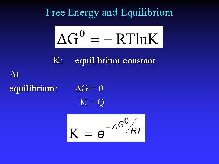 Free Energy and Equilibrium K: At equilibrium: equilibrium constant G = 0 K=Q