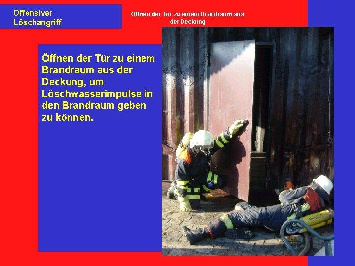 Offensiver Löschangriff Öffnen der Tür zu einem Brandraum aus der Deckung, um Löschwasserimpulse in
