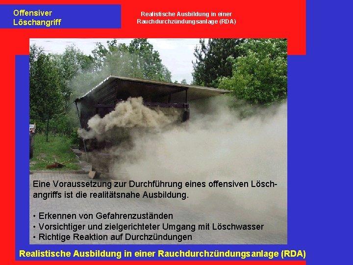 Offensiver Löschangriff Realistische Ausbildung in einer Rauchdurchzündungsanlage (RDA) Eine Voraussetzung zur Durchführung eines offensiven