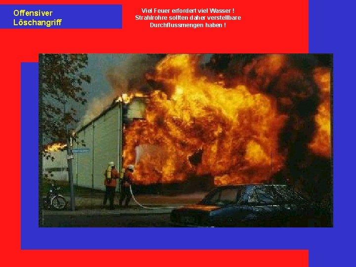 Offensiver Löschangriff Viel Feuer erfordert viel Wasser ! Strahlrohre sollten daher verstellbare Durchflussmengen haben