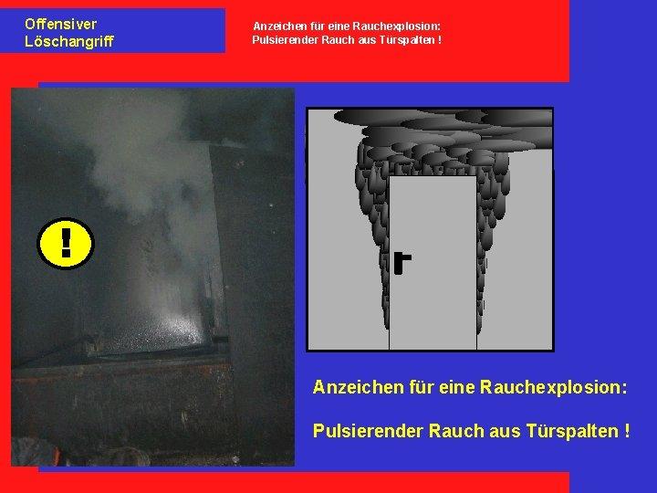 Offensiver Löschangriff Anzeichen für eine Rauchexplosion: Pulsierender Rauch aus Türspalten ! ! Anzeichen für