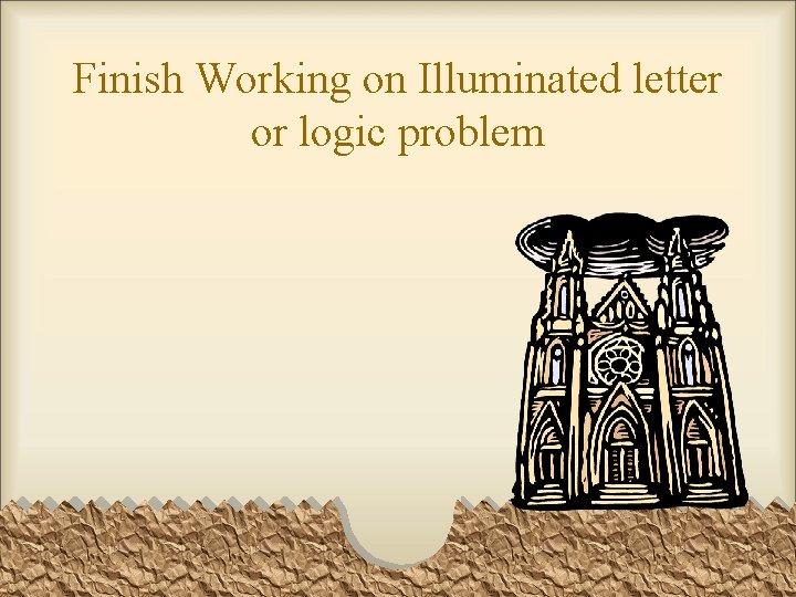 Finish Working on Illuminated letter or logic problem
