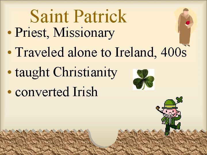 Saint Patrick • Priest, Missionary • Traveled alone to Ireland, 400 s • taught