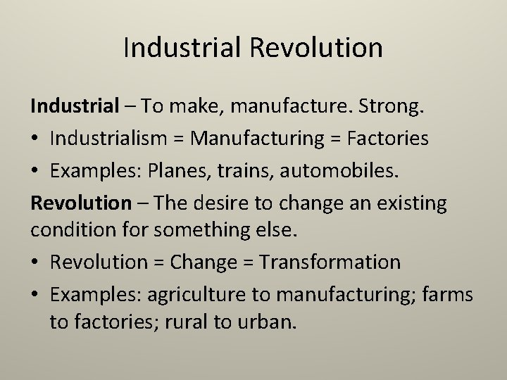 Industrial Revolution Industrial – To make, manufacture. Strong. • Industrialism = Manufacturing = Factories