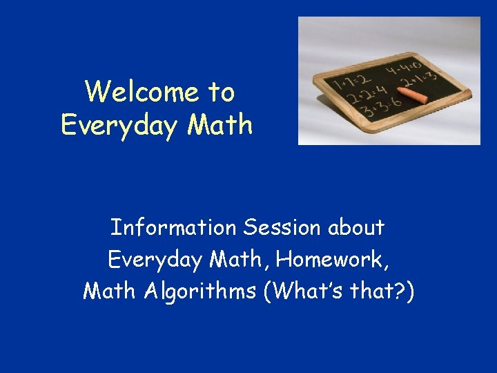 Welcome to Everyday Math Information Session about Everyday Math, Homework, Math Algorithms (What's that?