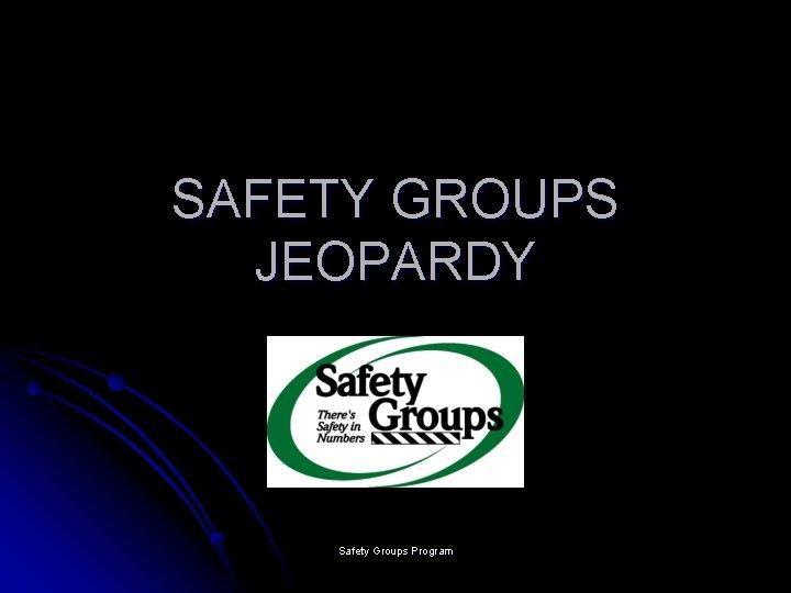 SAFETY GROUPS JEOPARDY Safety Groups Program
