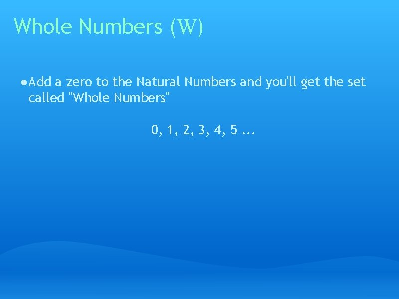 Whole Numbers (W) ● Add a zero to the Natural Numbers and you'll get