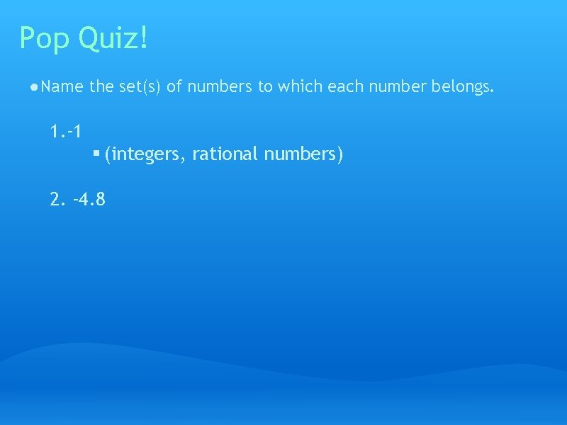 Pop Quiz! ● Name the set(s) of numbers to which each number belongs. 1.