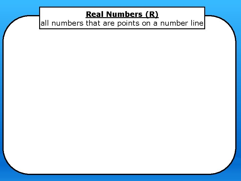 Real Numbers (R) all numbers that are points on a number line