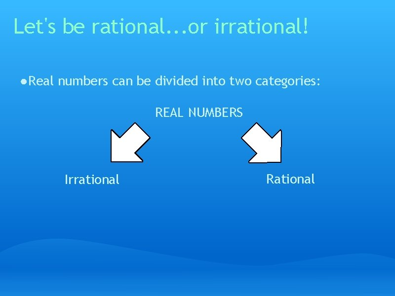 Let's be rational. . . or irrational! ● Real numbers can be divided into