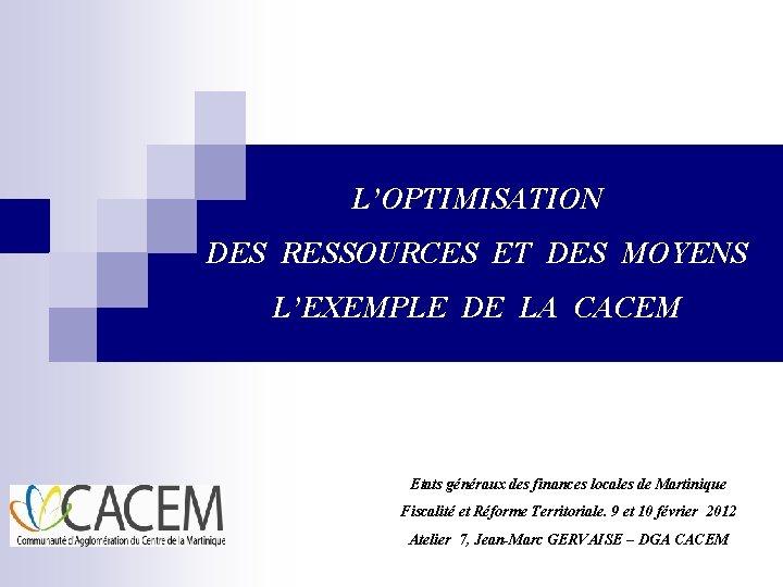 L'OPTIMISATION DES RESSOURCES ET DES MOYENS L'EXEMPLE DE LA CACEM Etats généraux des finances