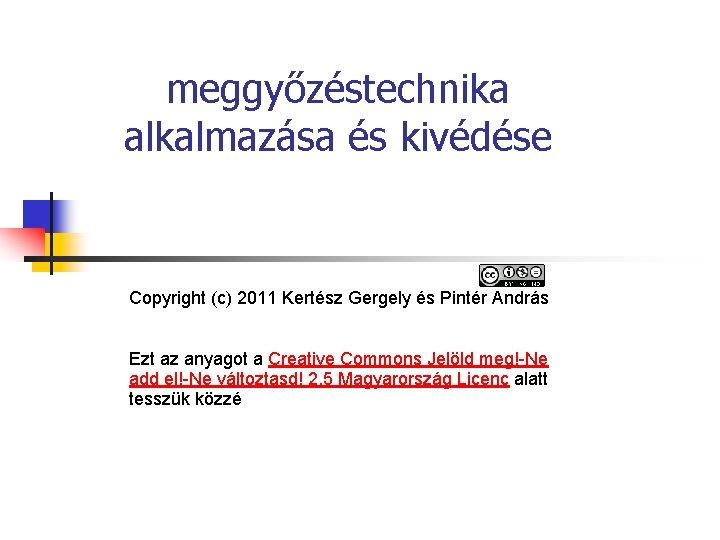 meggyőzéstechnika alkalmazása és kivédése Copyright (c) 2011 Kertész Gergely és Pintér András Ezt az