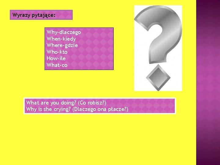 Wyrazy pytające: Why-dlaczego When-kiedy Where-gdzie Who-kto How-ile What-co What are you doing? (Co robisz?