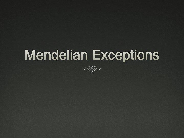 Mendelian Exceptions