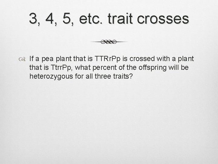 3, 4, 5, etc. trait crosses If a pea plant that is TTRr. Pp