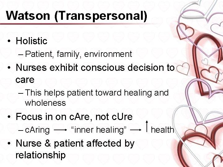 Watson (Transpersonal) • Holistic – Patient, family, environment • Nurses exhibit conscious decision to