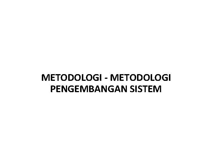 METODOLOGI - METODOLOGI PENGEMBANGAN SISTEM