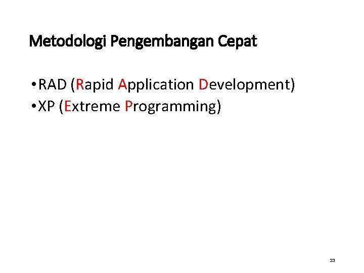 Metodologi Pengembangan Cepat • RAD (Rapid Application Development) • XP (Extreme Programming) 23